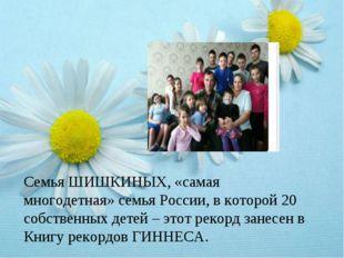 Семья ШИШКИНЫХ, «самая многодетная» семья России, в которой 20 собственных де