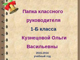 Папка классного руководителя 1-Б класса Кузнецовой Ольги Васильевны МУНИЦИПА