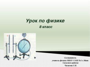 Урок по физике 8 класс Составитель учитель физики МБОУ СОШ №1 х.Маяк Сальског