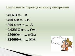 40 кВ =… В 400 мВ =… В 800 мкА =… А 0,02МОм=… Ом 2500Ом =… кОм 320000А= … МА