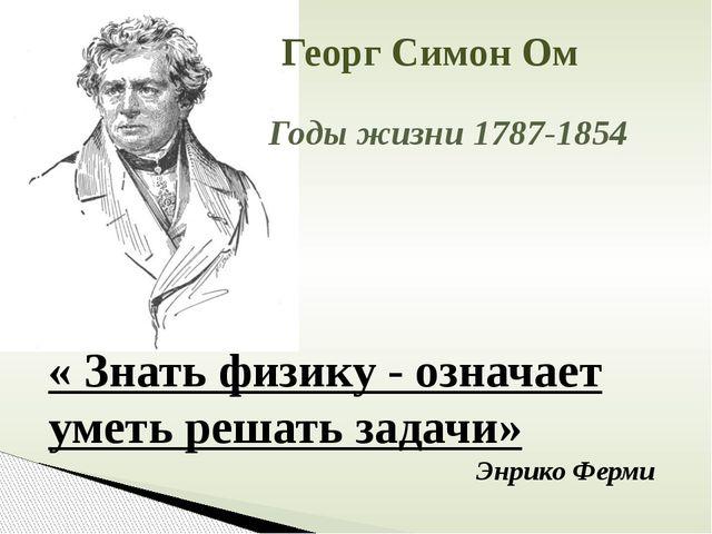 « Знать физику - означает уметь решать задачи» Энрико Ферми  Годы жизни 178...