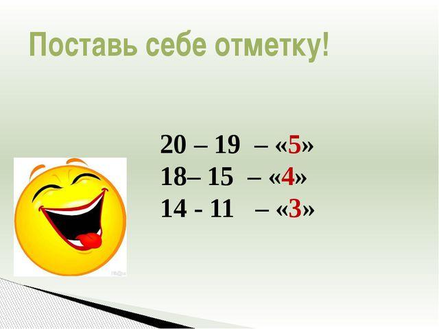 20 – 19 – «5» 18– 15 – «4» 14 - 11 – «3» Поставь себе отметку!