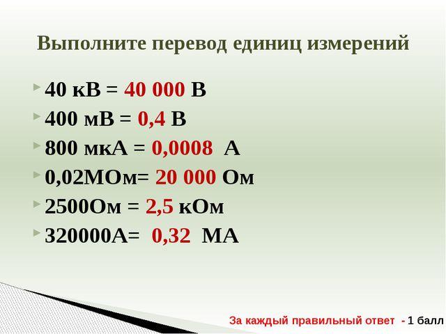 40 кВ = 40 000 В 400 мВ = 0,4 В 800 мкА = 0,0008 А 0,02МОм= 20 000 Ом 2500Ом...