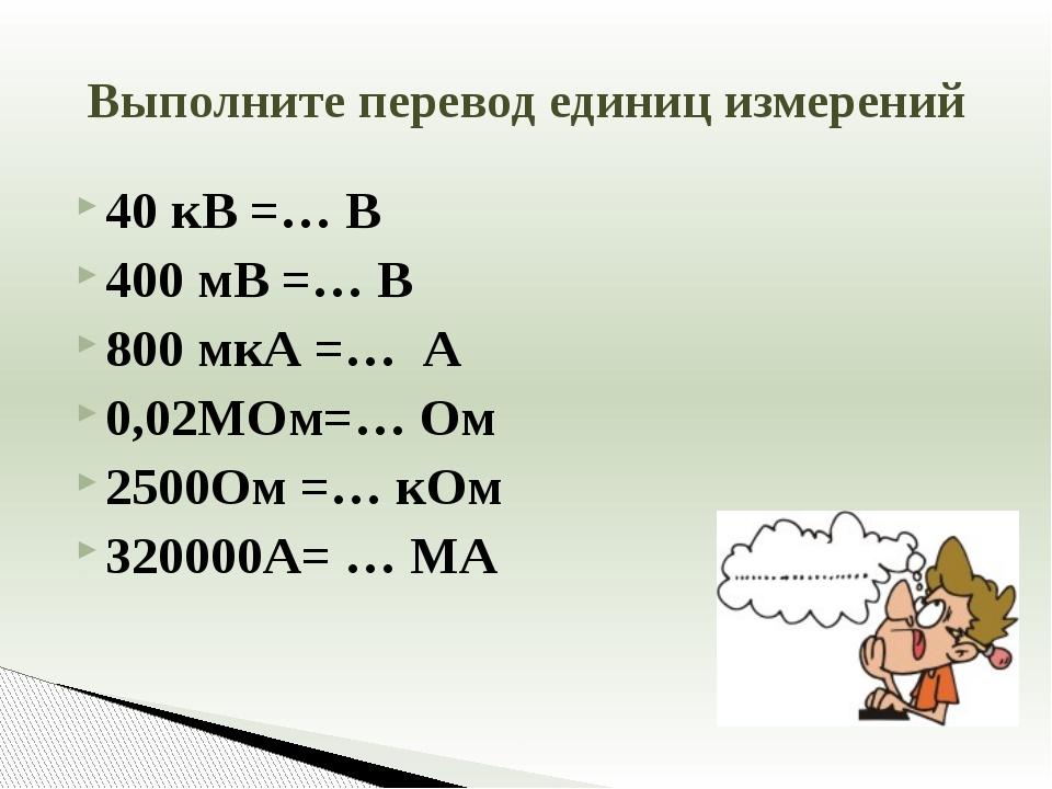 40 кВ =… В 400 мВ =… В 800 мкА =… А 0,02МОм=… Ом 2500Ом =… кОм 320000А= … МА...