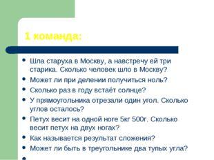 1 команда: Шла старуха в Москву, а навстречу ей три старика. Сколько человек