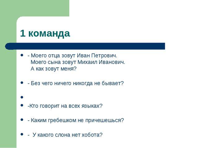 1 команда - Моего отца зовут Иван Петрович. Моего сына зовут Михаил Иванович....