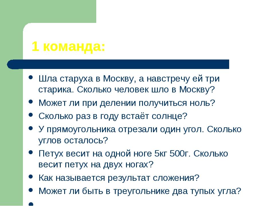 1 команда: Шла старуха в Москву, а навстречу ей три старика. Сколько человек...