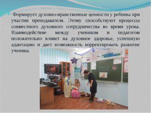 Формирует духовно-нравственные ценности у ребенка при участии преподавателя.