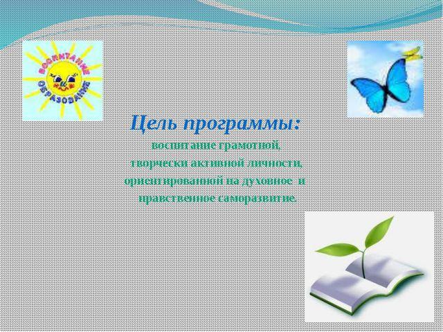 Цель программы: воспитание грамотной, творчески активной личности, ориентиров...