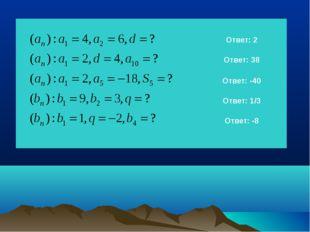Ответ: 2 Ответ: 38 Ответ: -40 Ответ: 1/3 Ответ: -8