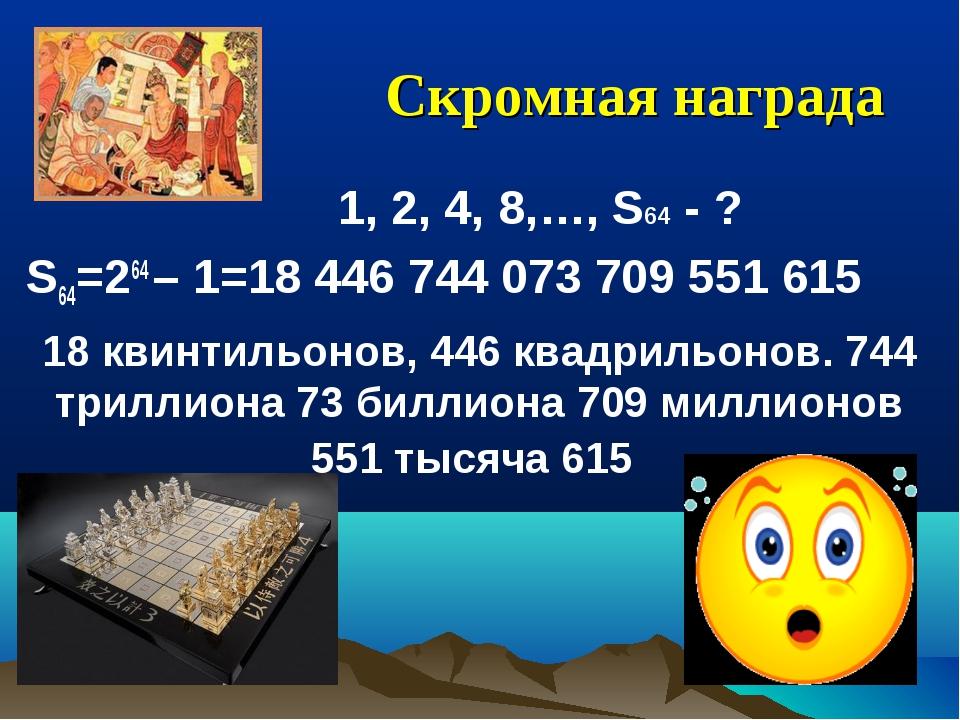 Скромная награда  1, 2, 4, 8,…, S64 - ? S64=264 – 1=18 446 744 073 709 551...