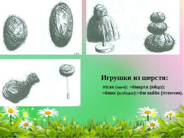 Игрушки из шерсти: п\ске (мяч): =ёмарта (яйцо): =ёмах (клёцки):=ём кайёк (пте...