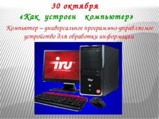 30 октября «Как устроен компьютер» Компьютер – универсальное программно-управ
