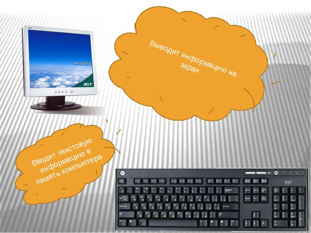 Выводит информацию на экран Вводит текстовую информацию в память компьютера