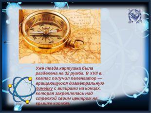 Уже тогда картушка была разделена на 32 румба. В XVII в. компас получил пелен