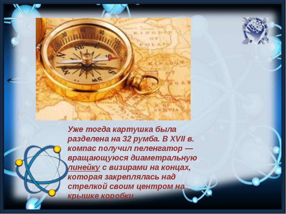 Уже тогда картушка была разделена на 32 румба. В XVII в. компас получил пелен...