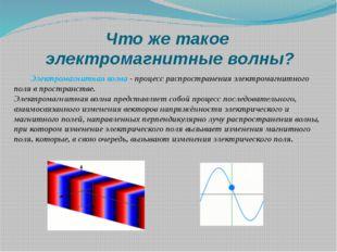 Что же такое электромагнитные волны? Электромагнитная волна - процесс распрос