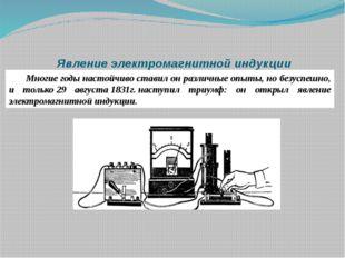 Явление электромагнитной индукции Многие годы настойчиво ставил он различные