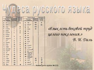 Аселя (у и а группа №122) «Язык есть вековой труд целого поколения.» В. И. Да