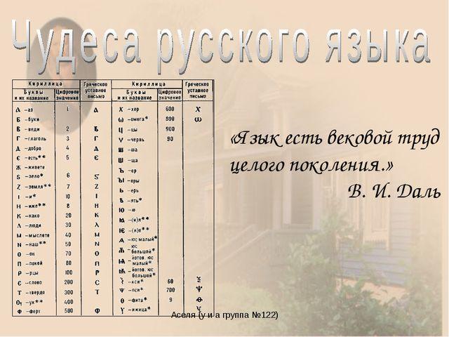 Аселя (у и а группа №122) «Язык есть вековой труд целого поколения.» В. И. Да...