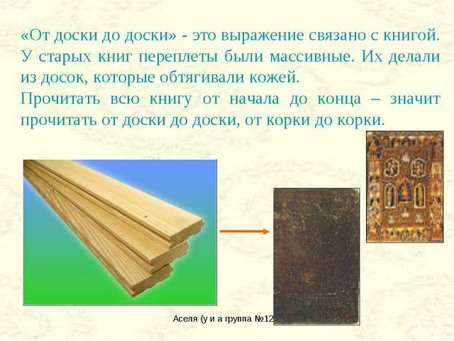 Аселя (у и а группа №122) «От доски до доски» - это выражение связано с книго...