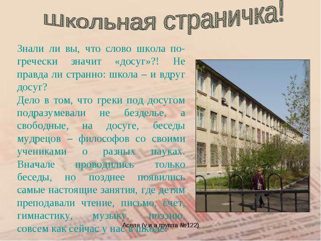 Аселя (у и а группа №122) Знали ли вы, что слово школа по-гречески значит «до...