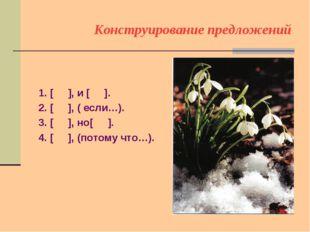 Конструирование предложений 1. [ ], и [ ]. 2. [ ], ( если…). 3. [ ], но[ ]. 4