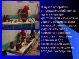 В музее оформлен этнографический уголок, где в интерьере крестьянской избы мо