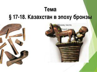 Тема § 17-18. Казахстан в эпоху бронзы