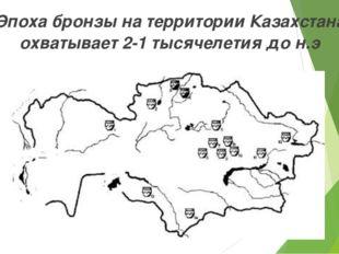 Эпоха бронзы на территории Казахстана охватывает 2-1 тысячелетия до н.э