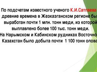 По подсчетам известного ученого К.И.Сатпаева в древние времена в Жезказганско