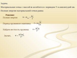 Задача. Материальная точка с массой m колеблется с периодом T и амплитудой xm