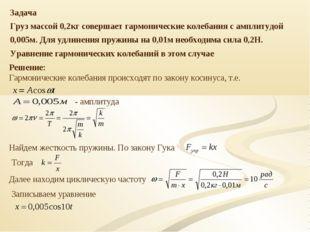 Задача Груз массой 0,2кг совершает гармонические колебания с амплитудой 0,005