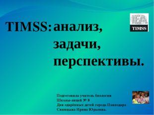TIMSS: анализ, задачи, перспективы. Подготовила учитель биологии Школы-лицей
