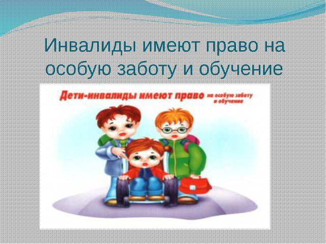 Инвалиды имеют право на особую заботу и обучение