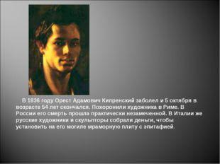 В 1836 году Орест Адамович Кипренский заболел и 5 октября в возрасте 54 лет
