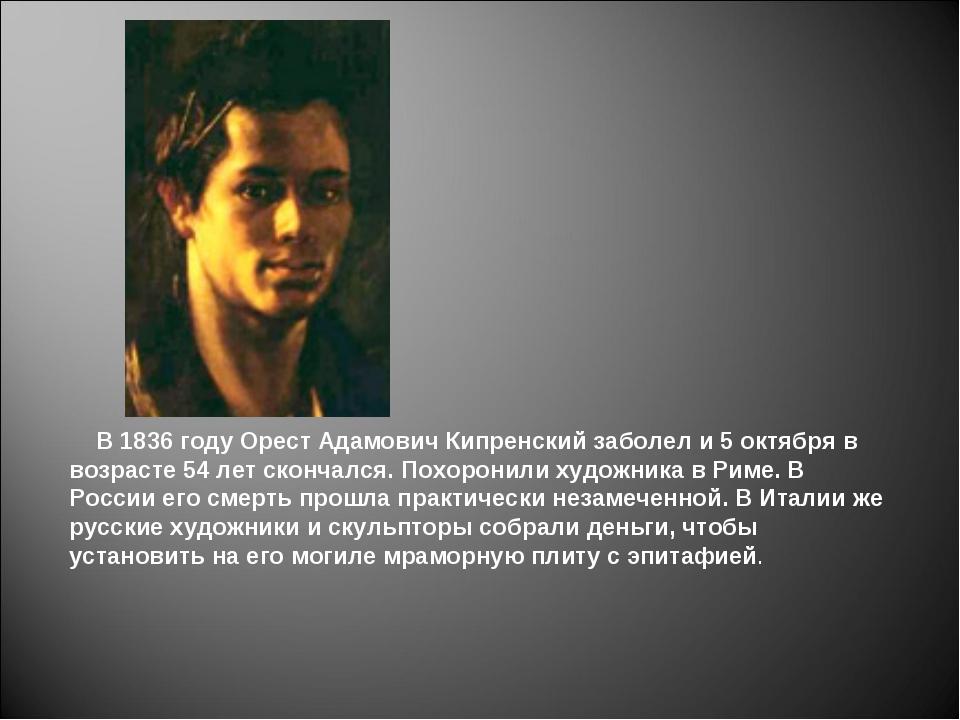 В 1836 году Орест Адамович Кипренский заболел и 5 октября в возрасте 54 лет...