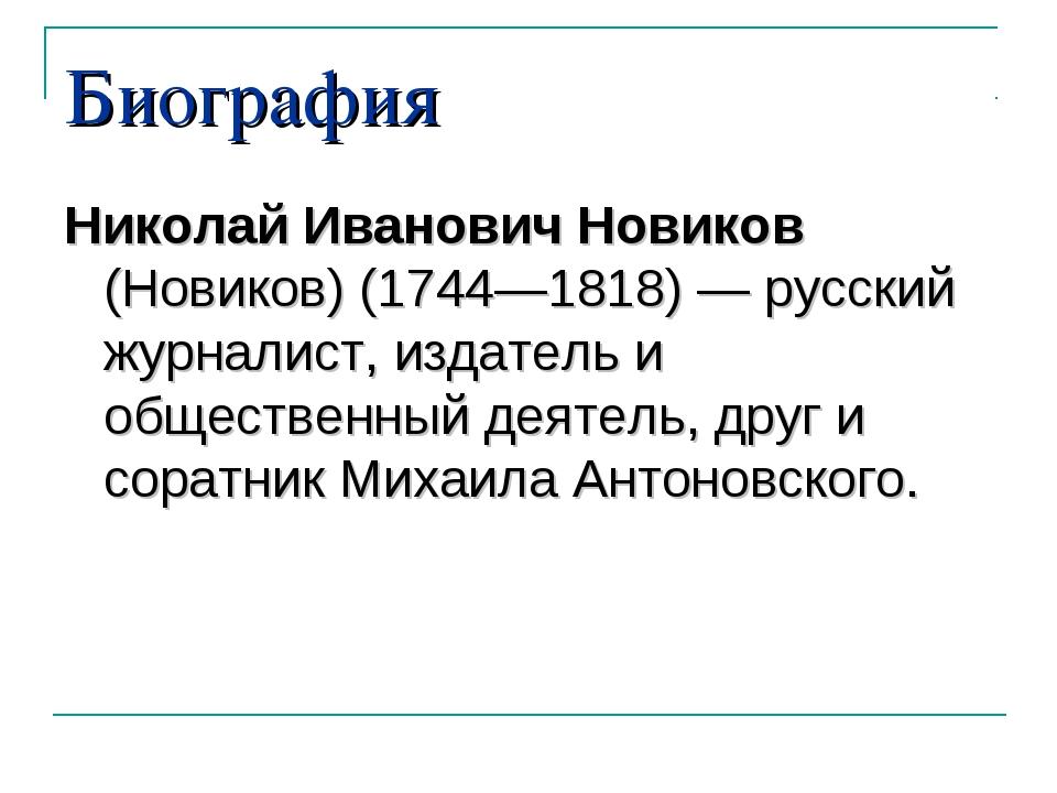 Биография Николай Иванович Новиков (Новиков)(1744—1818)— русский журналист,...