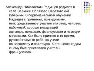 Александр Николаевич Радищев родился в селе Верхнее ОблязовоСаратовской губе