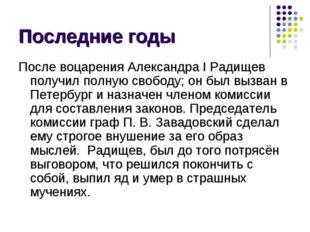 Последние годы После воцаренияАлександра IРадищев получил полную свободу; о