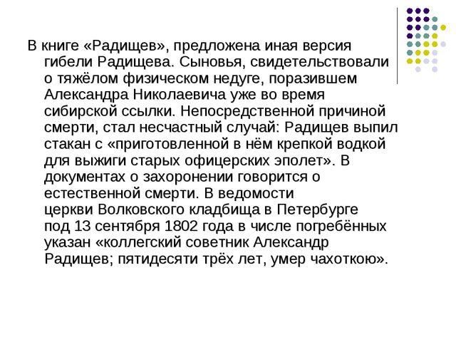 В книге «Радищев», предложена иная версия гибели Радищева. Сыновья, свидетель...