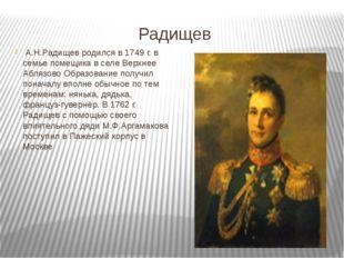 Радищев А.Н.Радищев родился в 1749 г. в семье помещика в селе Верхнее Аблязов