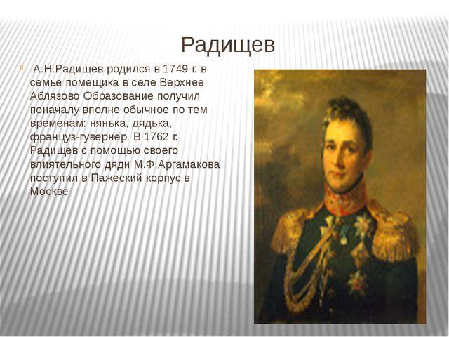 Радищев А.Н.Радищев родился в 1749 г. в семье помещика в селе Верхнее Аблязов...