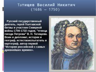 Татищев Василий Никитич (1686 — 1750) Русский государственный деятель, герой