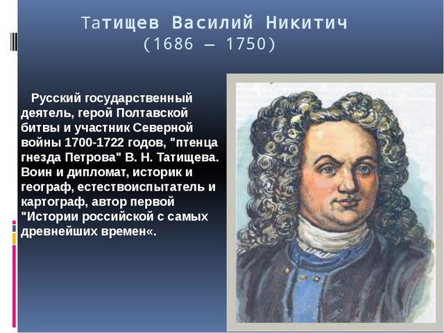 Татищев Василий Никитич (1686 — 1750) Русский государственный деятель, герой...