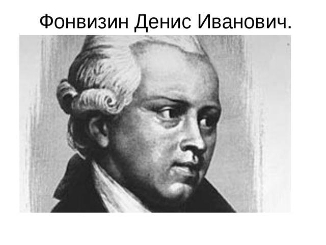 Фонвизин Денис Иванович.