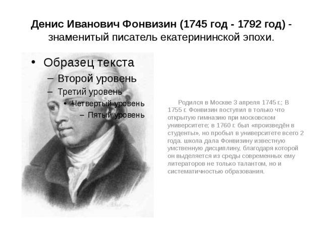 Денис Иванович Фонвизин (1745 год - 1792 год) - знаменитый писатель екатерини...