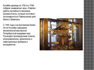 Кулибин дважды (в 1792 и в 1799) собирал знаменитые часы «Павлин» работы англ