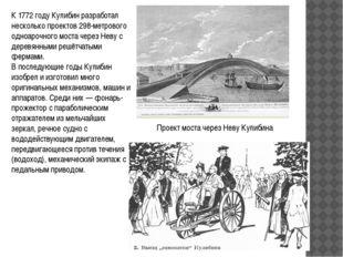 К 1772 году Кулибин разработал несколько проектов 298-метрового одноарочного