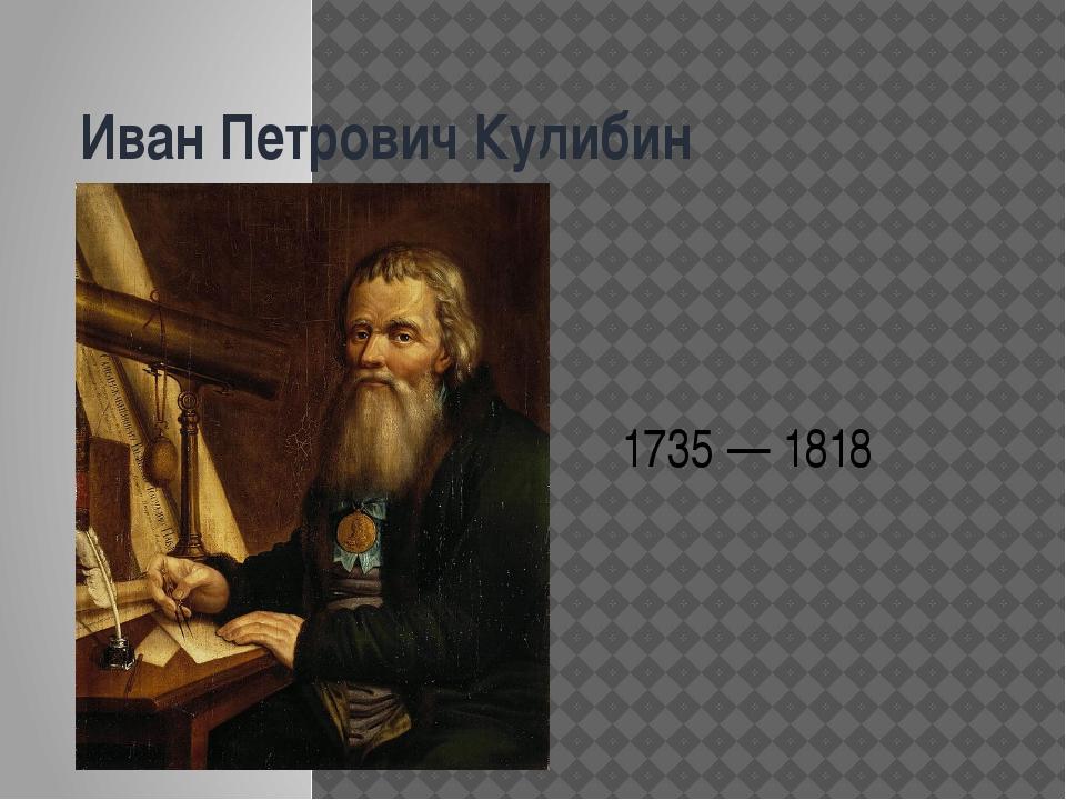 Иван Петрович Кулибин 1735 — 1818